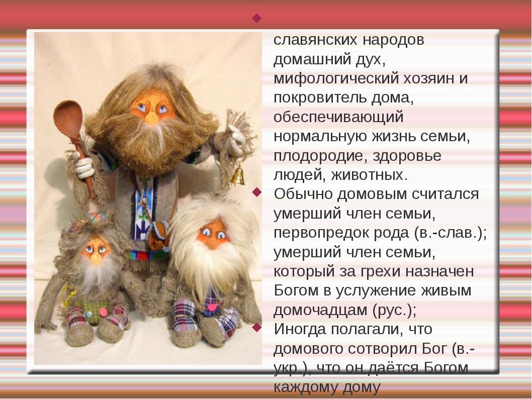 Домово́й (кутный бог) — у славянских народов домашний дух, мифологический хоз...