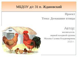 МБДОУ д/с 31 п. Ждановский Проект Тема: Домашние птицы Автор: воспитатель пер