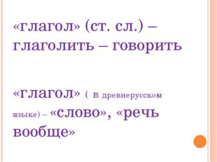 «глагол» (ст. сл.) – глаголить – говорить «глагол» ( в древнерусском языке) –