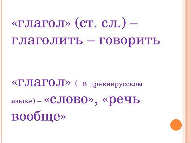«глагол» (ст. сл.) – глаголить – говорить «глагол» ( в древнерусском языке) –...