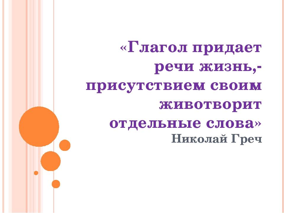 «Глагол придает речи жизнь,-присутствием своим животворит отдельные слова» Ни...