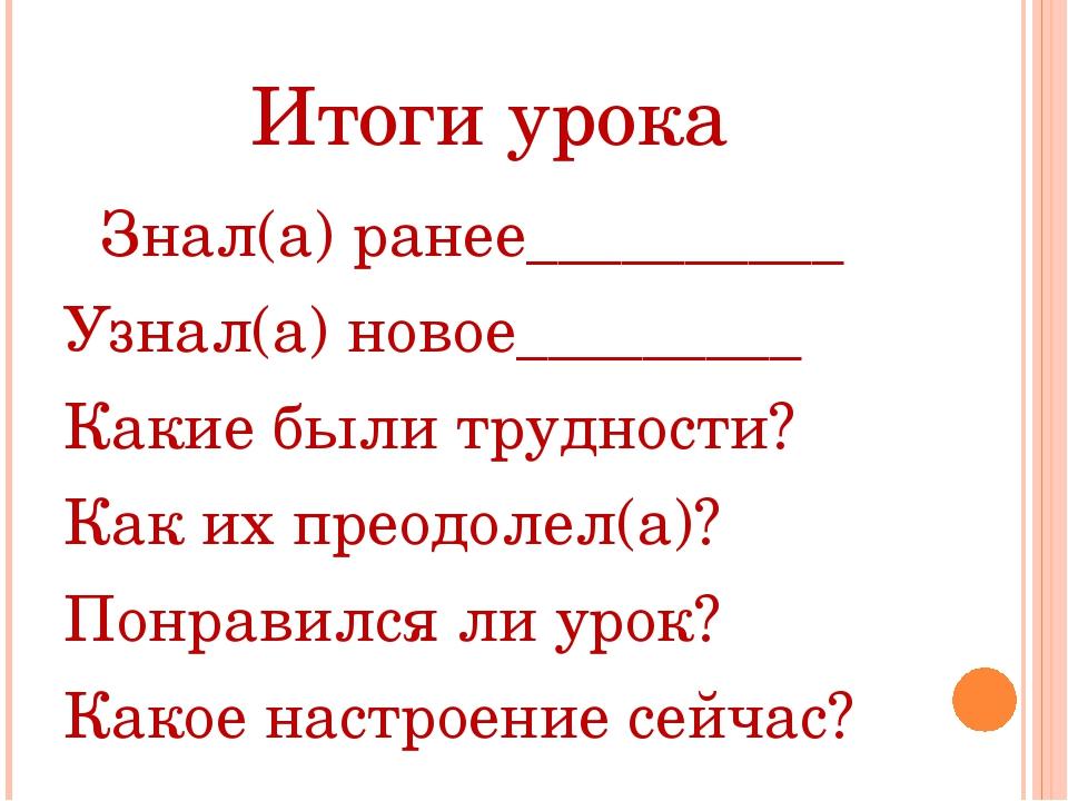 Итоги урока Знал(а) ранее__________ Узнал(а) новое_________ Какие были трудно...