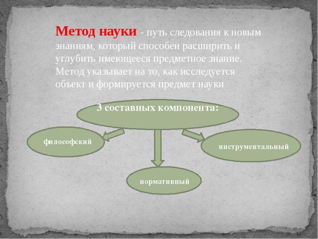 Метод науки - путь следования к новым знаниям, который способен расширить и...