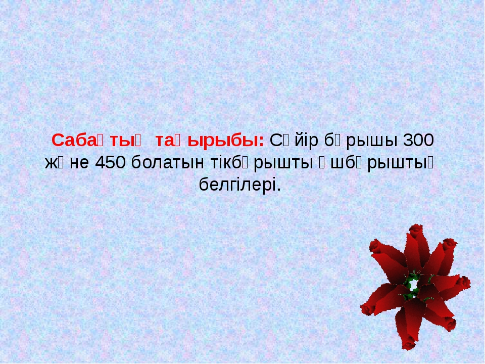 Сабақтың мақсаты: Тікбұрышты үшбұрыштың сүйір бұрышы 300 және 450 болғандағы...