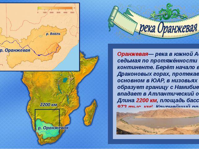 Оранжевая— река в южной Африке, седьмая по протяжённости на континенте. Берё...