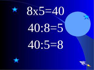 8х5=40 40:8=5 40:5=8