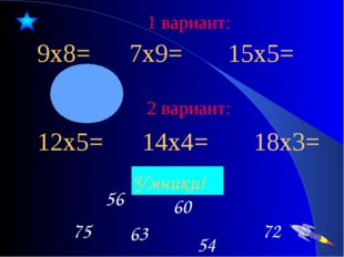 1 вариант: 9х8= 7х9= 15х5= 72 63 75 60 56 54 Умники! 2 вариант: 12х5= 14х4= 1