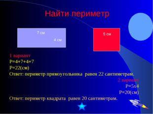 Найти периметр 1 вариант Р=4+7+4+7 Р=22(см) Ответ: периметр прямоугольника ра