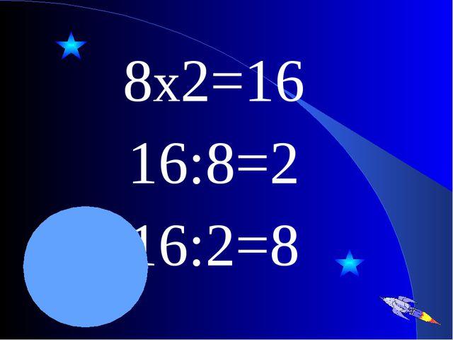 8х2=16 16:8=2 16:2=8