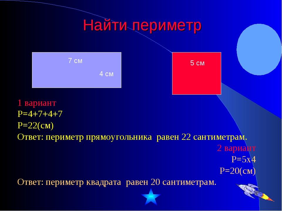 Найти периметр 1 вариант Р=4+7+4+7 Р=22(см) Ответ: периметр прямоугольника ра...