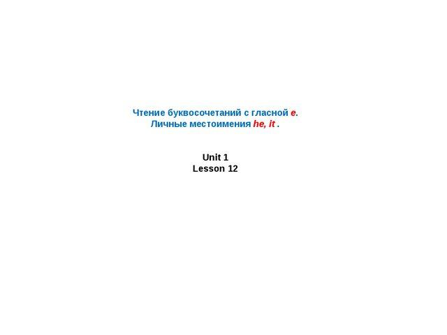 Чтение буквосочетаний с гласной e. Личные местоимения he, it . Unit 1 Lesson 12