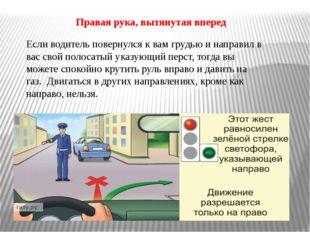 Правая рука, вытянутая вперед Если водитель повернулся к вам грудью и направи