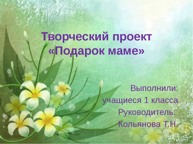 Творческий проект «Подарок маме» Выполнили: учащиеся 1 класса Руководитель: К...