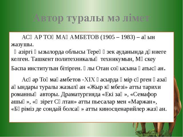 Автор туралы мәлімет АСҚАР ТОҚМАҒАМБЕТОВ (1905 – 1983) – ақын жазушы. Қазіргі...