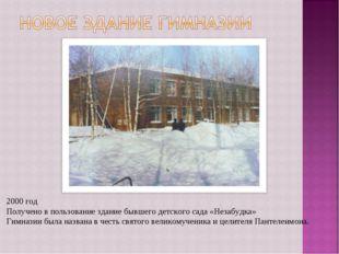 2000 год Получено в пользование здание бывшего детского сада «Незабудка» Гимн