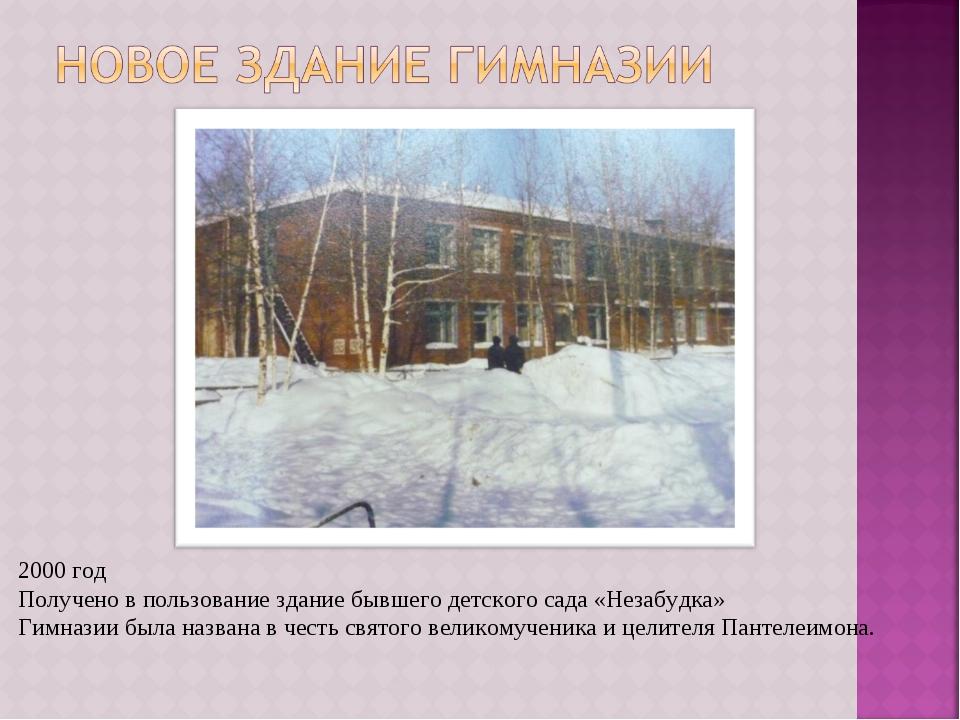 2000 год Получено в пользование здание бывшего детского сада «Незабудка» Гимн...