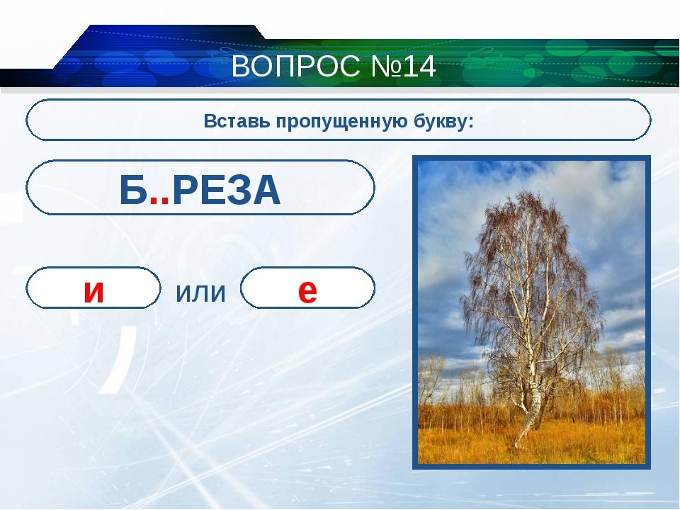 ВОПРОС №14 Вставь пропущенную букву: Б..РЕЗА и е или