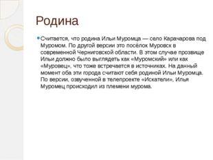 Родина Считается, что родина Ильи Муромца — село Карачарова под Муромом. По д