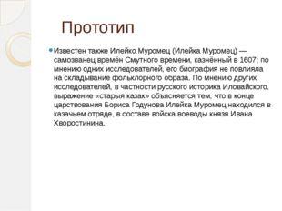 Прототип Известен также Илейко Муромец (Илейка Муромец) — самозванец времён