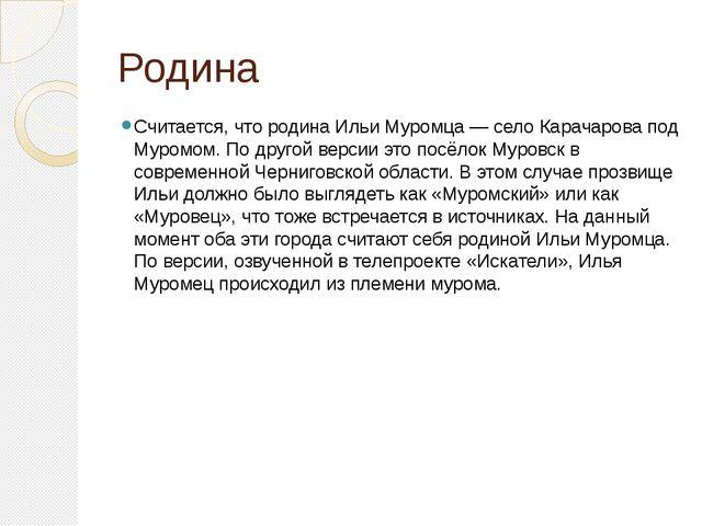 Родина Считается, что родина Ильи Муромца — село Карачарова под Муромом. По д...