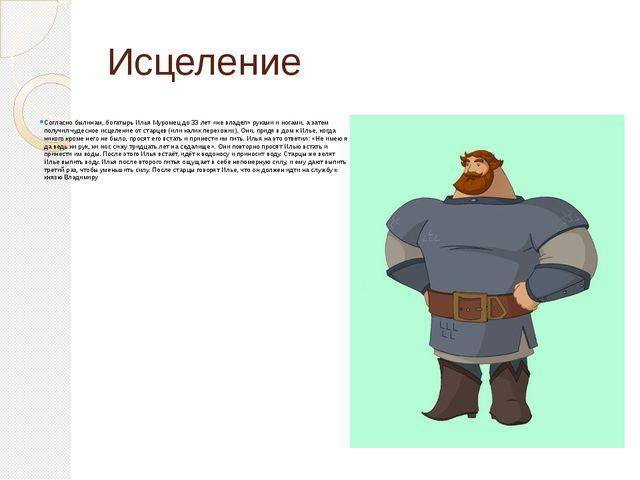 Исцеление Согласно былинам, богатырь Илья Муромец до 33 лет «не владел» рукам...