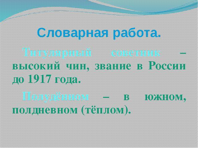 Словарная работа. Титулярный советник – высокий чин, звание в России до 1917...