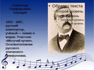 Александр Порфирьевич Бородин 1833 - 1887, русский композитор, учёный — химик