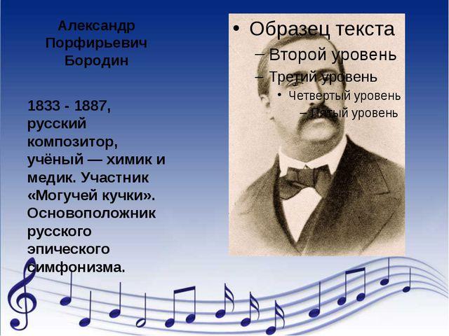 Александр Порфирьевич Бородин 1833 - 1887, русский композитор, учёный — химик...