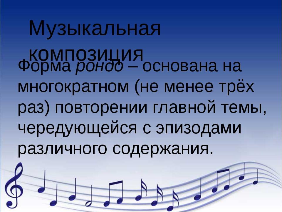Музыкальная композиция Форма рондо – основана на многократном (не менее трёх...