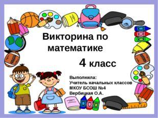 Викторина по математике 4 класс Выполнила: Учитель начальных классов МКОУ БСО