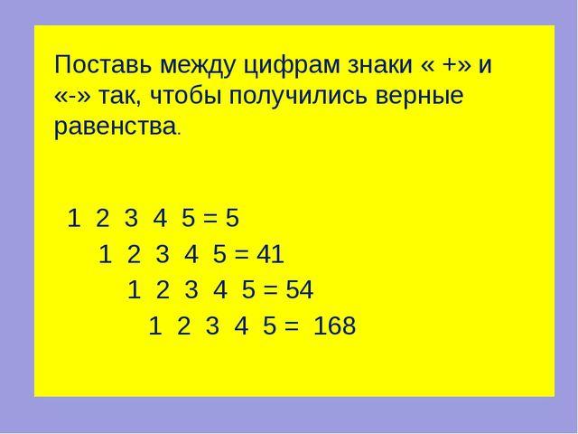 Ответ: 1 + 2 + 3 + 4 – 5 = 5 12 – 3 + 45 = 54 12 + 34 – 5 = 41 123 + 45 = 168