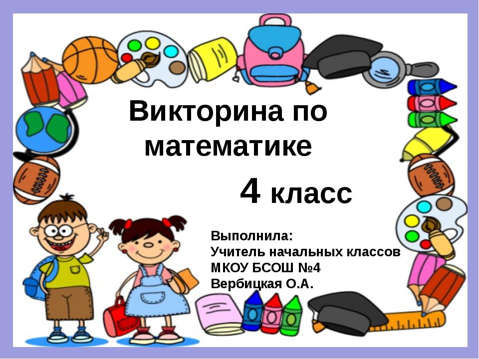Викторина по математике 4 класс Выполнила: Учитель начальных классов МКОУ БСО...
