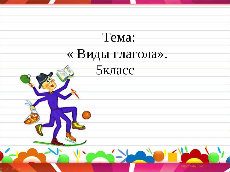 Тема: « Виды глагола». 5класс