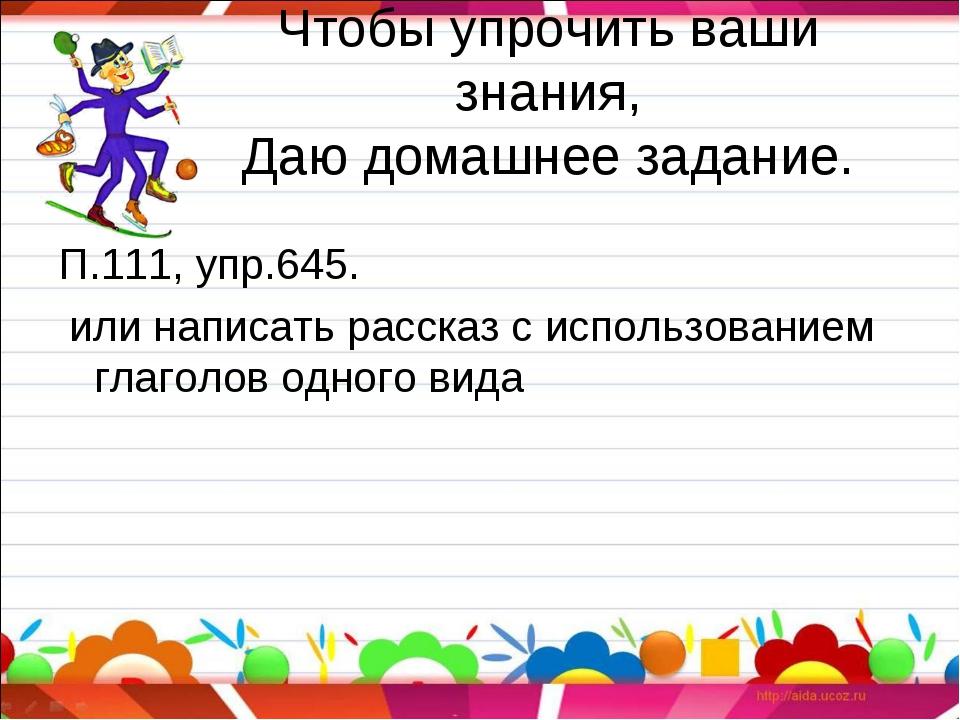 Чтобы упрочить ваши знания, Даю домашнее задание. П.111, упр.645. или написат...