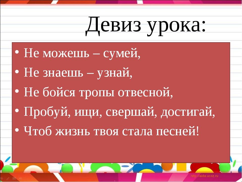 Девиз урока: Не можешь – сумей, Не знаешь – узнай, Не бойся тропы отвесной,...