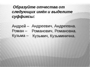 Образуйте отчества от следующих имён и выделите суффиксы: Андрей – Роман – К
