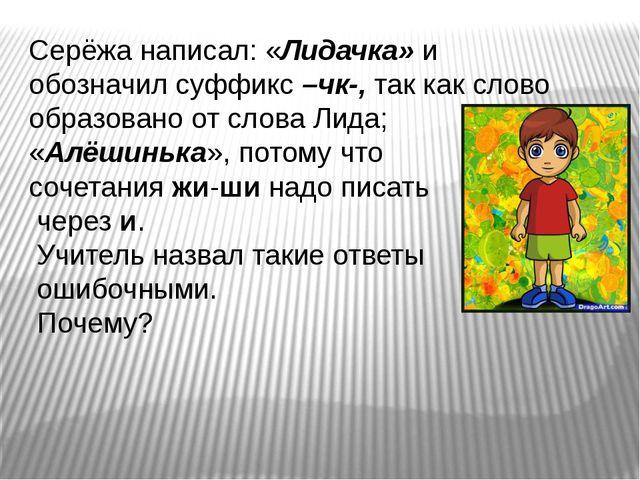 Серёжа написал: «Лидачка» и обозначил суффикс –чк-, так как слово образовано...