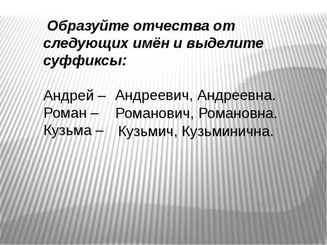 Образуйте отчества от следующих имён и выделите суффиксы: Андрей – Роман – К...