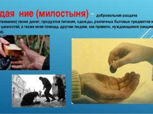 Подая́ние (милостыня) - добровольная раздача (пожертвование) своих денег, про
