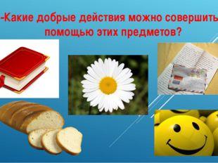 -Какие добрые действия можно совершить с помощью этих предметов?