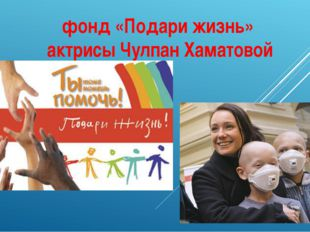 фонд «Подари жизнь» актрисы Чулпан Хаматовой