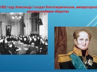 В 1802 году Александр I создал благотворительное, императорское, человеколюби