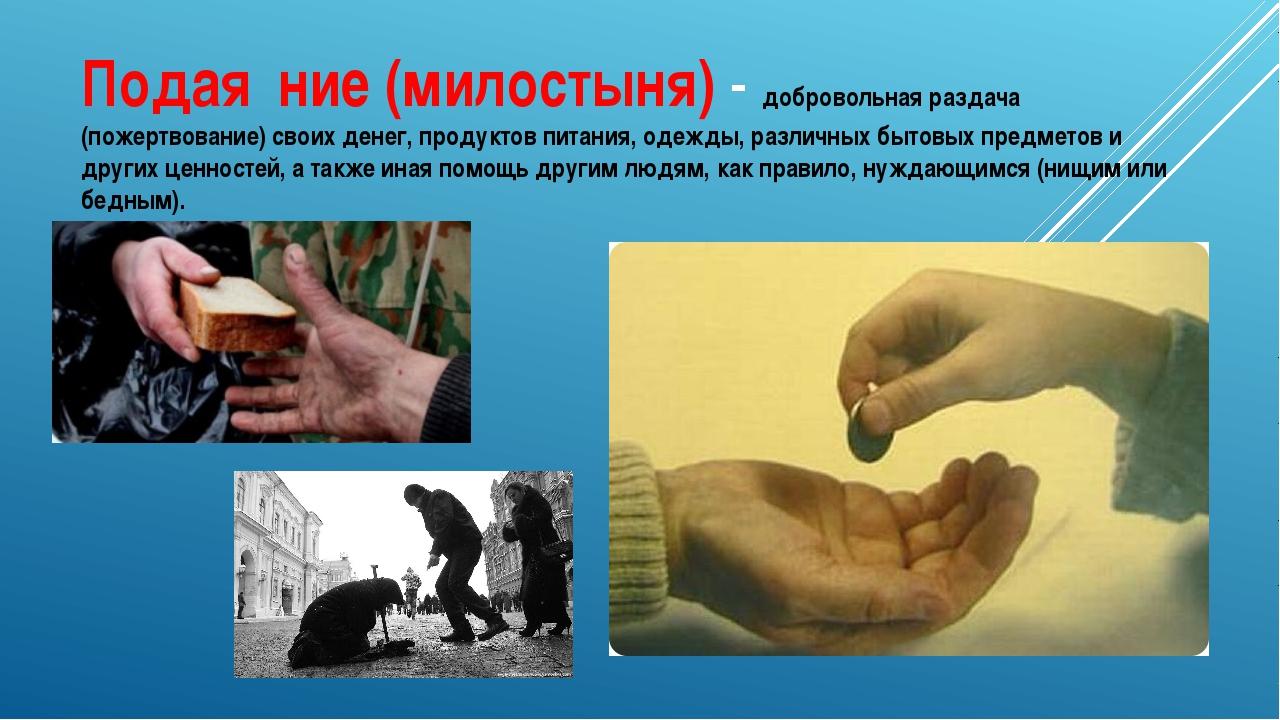 Подая́ние (милостыня) - добровольная раздача (пожертвование) своих денег, про...