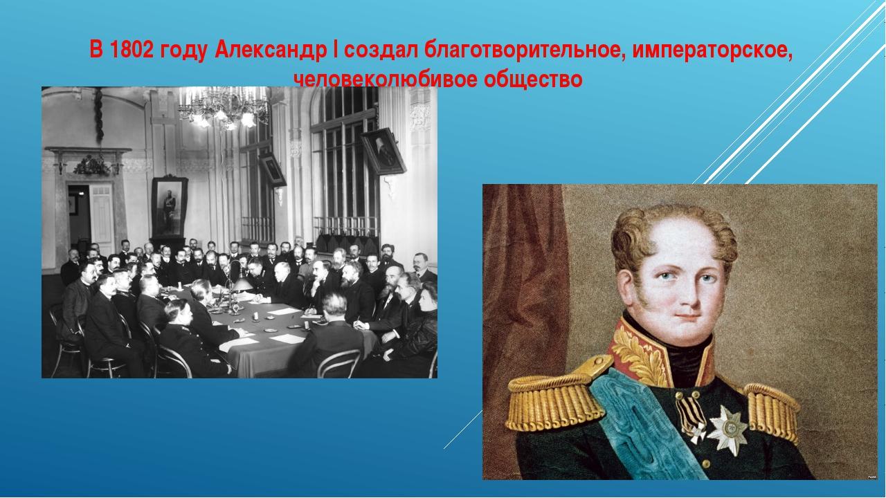 В 1802 году Александр I создал благотворительное, императорское, человеколюби...