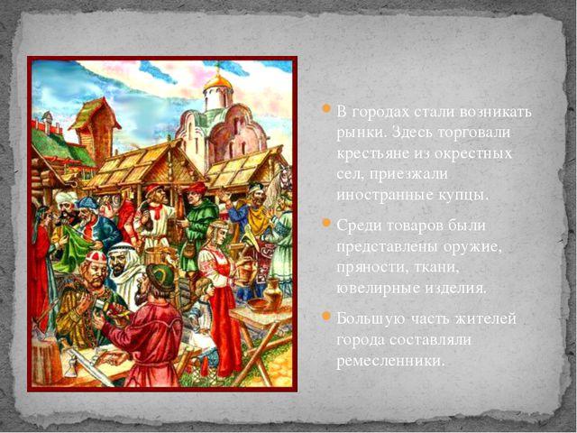 В городах стали возникать рынки. Здесь торговали крестьяне из окрестных сел,...