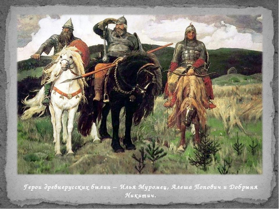 Герои древнерусских былин – Илья Муромец, Алеша Попович и Добрыня Никитич.