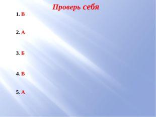 Проверь себя 1. В 2. А 3. Б 4. В 5. А