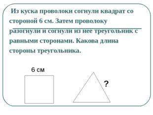 Из куска проволоки согнули квадрат со стороной 6 см. Затем проволоку разогну