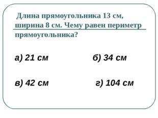 Длина прямоугольника 13 см, ширина 8 см. Чему равен периметр прямоугольника?
