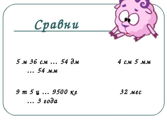 5 м 36 см … 54 дм 4 см 5 мм … 54 мм 9 т 5 ц … 9500 кг 32 мес … 3 года Сравни